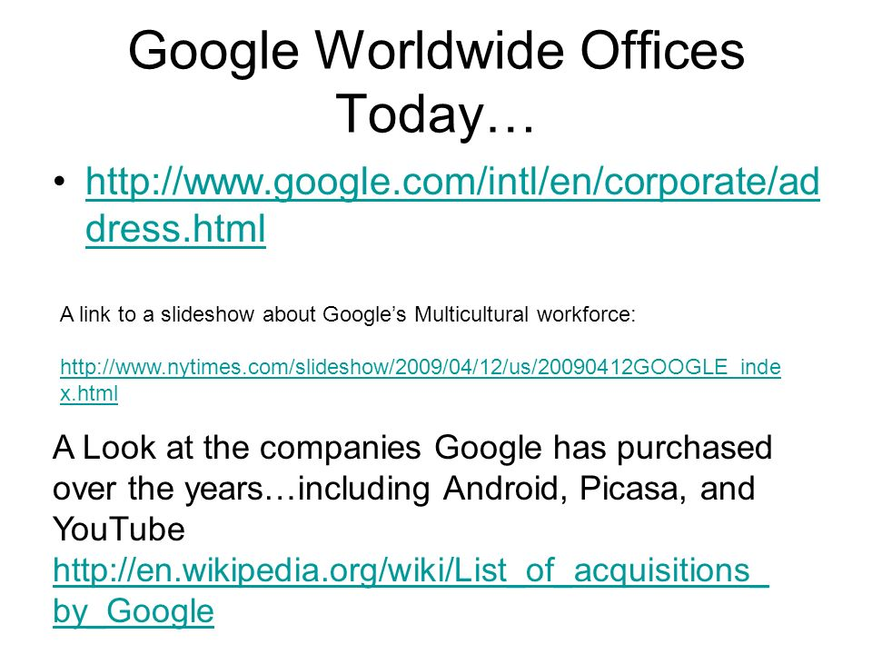Google Worldwide Offices Today…   dress.htmlhttp://  dress.html A link to a slideshow about Googles Multicultural workforce:   x.html A Look at the companies Google has purchased over the years…including Android, Picasa, and YouTube   by_Google