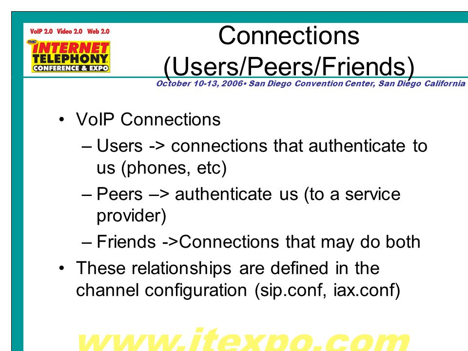 October 10-13, 2006 San Diego Convention Center, San Diego California Connections (Users/Peers/Friends) VoIP Connections –Users -> connections that authenticate to us (phones, etc) –Peers –> authenticate us (to a service provider) –Friends ->Connections that may do both These relationships are defined in the channel configuration (sip.conf, iax.conf)