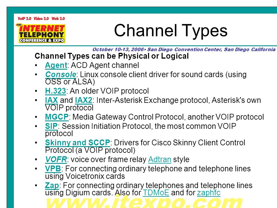 October 10-13, 2006 San Diego Convention Center, San Diego California Channel Types Channel Types can be Physical or Logical Agent: ACD Agent channelAgent Console: Linux console client driver for sound cards (using OSS or ALSA)Console H.323: An older VOIP protocolH.323 IAX and IAX2: Inter-Asterisk Exchange protocol, Asterisk s own VOIP protocolIAXIAX2 MGCP: Media Gateway Control Protocol, another VOIP protocolMGCP SIP: Session Initiation Protocol, the most common VOIP protocolSIP Skinny and SCCP: Drivers for Cisco Skinny Client Control Protocol (a VOIP protocol)Skinny and SCCP VOFR: voice over frame relay Adtran styleVOFRAdtran VPB: For connecting ordinary telephone and telephone lines using Voicetronix cardsVPB Zap: For connecting ordinary telephones and telephone lines using Digium cards.
