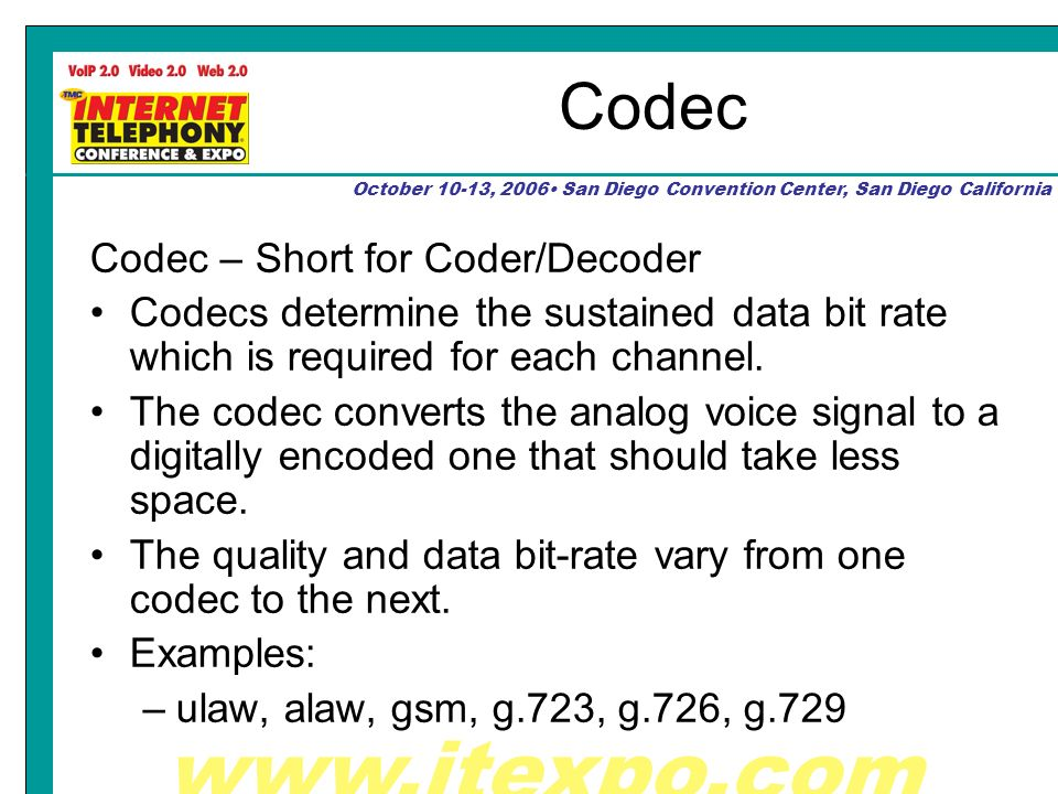 October 10-13, 2006 San Diego Convention Center, San Diego California Codec Codec – Short for Coder/Decoder Codecs determine the sustained data bit rate which is required for each channel.