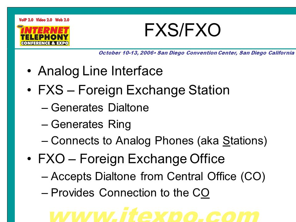 October 10-13, 2006 San Diego Convention Center, San Diego California FXS/FXO Analog Line Interface FXS – Foreign Exchange Station –Generates Dialtone –Generates Ring –Connects to Analog Phones (aka Stations) FXO – Foreign Exchange Office –Accepts Dialtone from Central Office (CO) –Provides Connection to the CO