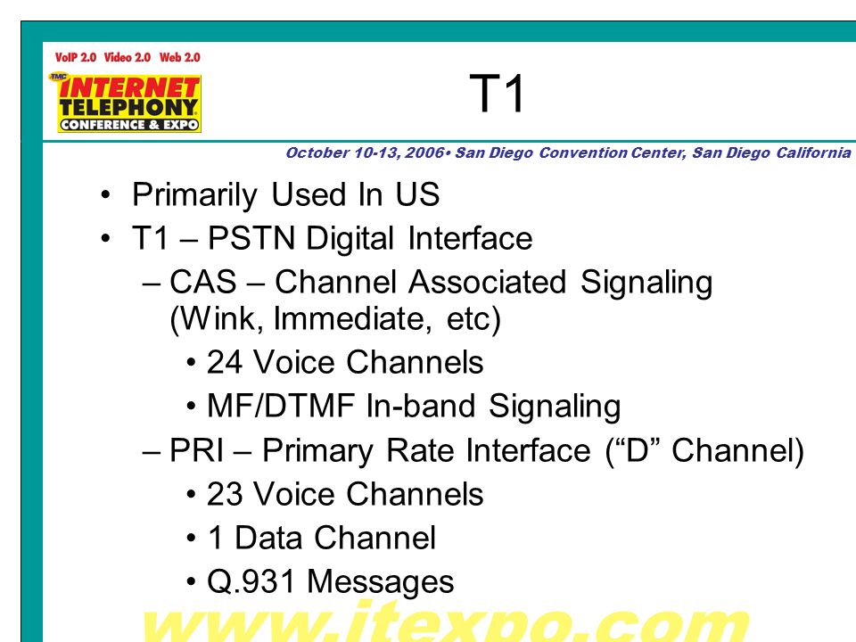 October 10-13, 2006 San Diego Convention Center, San Diego California T1 Primarily Used In US T1 – PSTN Digital Interface –CAS – Channel Associated Signaling (Wink, Immediate, etc) 24 Voice Channels MF/DTMF In-band Signaling –PRI – Primary Rate Interface (D Channel) 23 Voice Channels 1 Data Channel Q.931 Messages