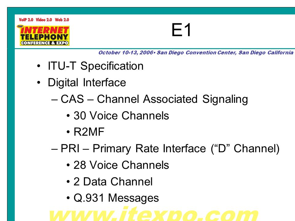 October 10-13, 2006 San Diego Convention Center, San Diego California E1 ITU-T Specification Digital Interface –CAS – Channel Associated Signaling 30 Voice Channels R2MF –PRI – Primary Rate Interface (D Channel) 28 Voice Channels 2 Data Channel Q.931 Messages