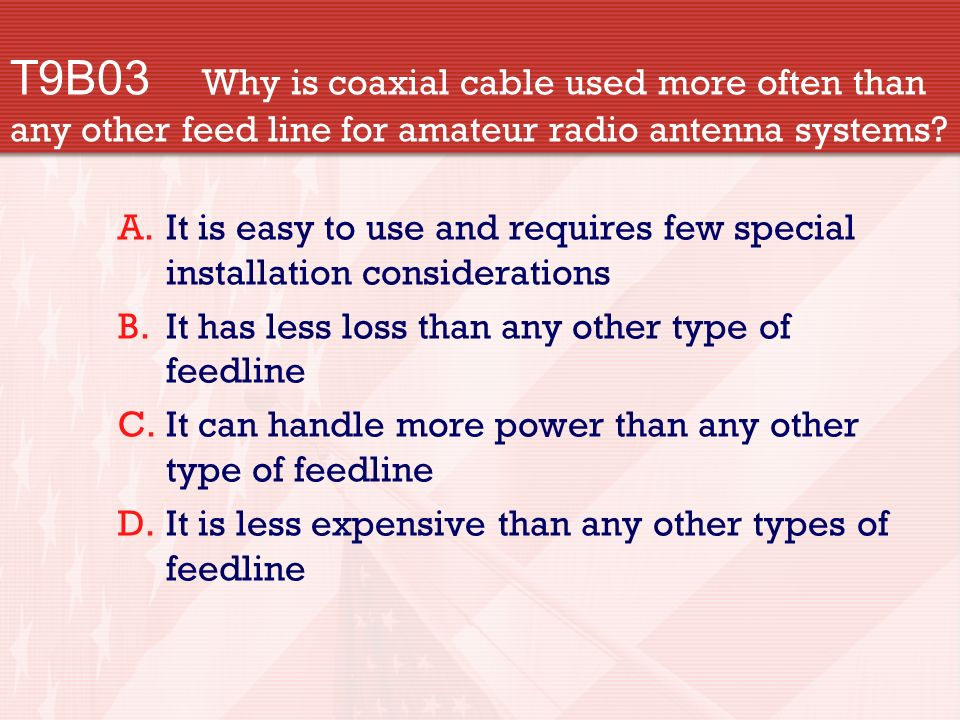 T9B03 Why is coaxial cable used more often than any other feed line for amateur radio antenna systems.