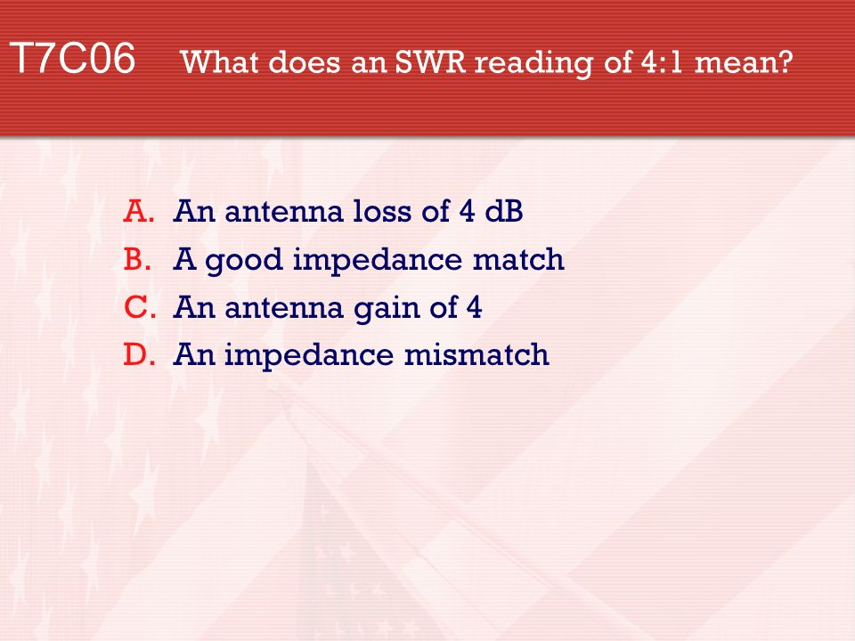 T7C06 What does an SWR reading of 4:1 mean.