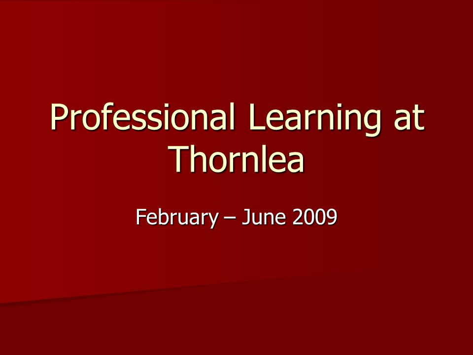 Professional Learning at Thornlea February – June 2009
