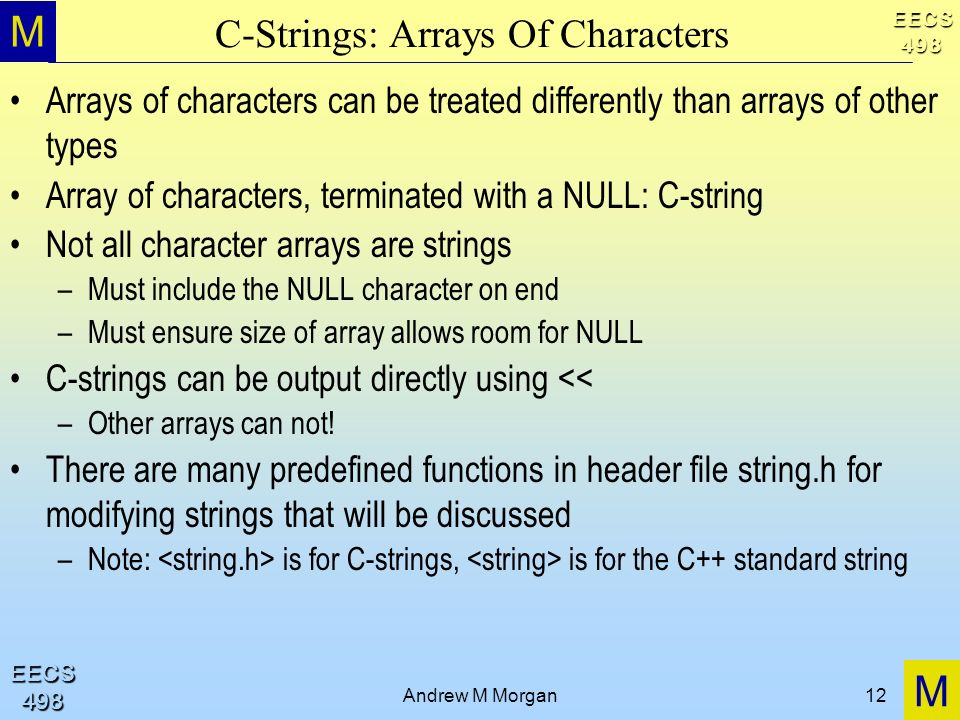 M M EECS498 EECS498 Andrew M Morgan12 C-Strings: Arrays Of Characters Arrays of characters can be treated differently than arrays of other types Array of characters, terminated with a NULL: C-string Not all character arrays are strings –Must include the NULL character on end –Must ensure size of array allows room for NULL C-strings can be output directly using << –Other arrays can not.