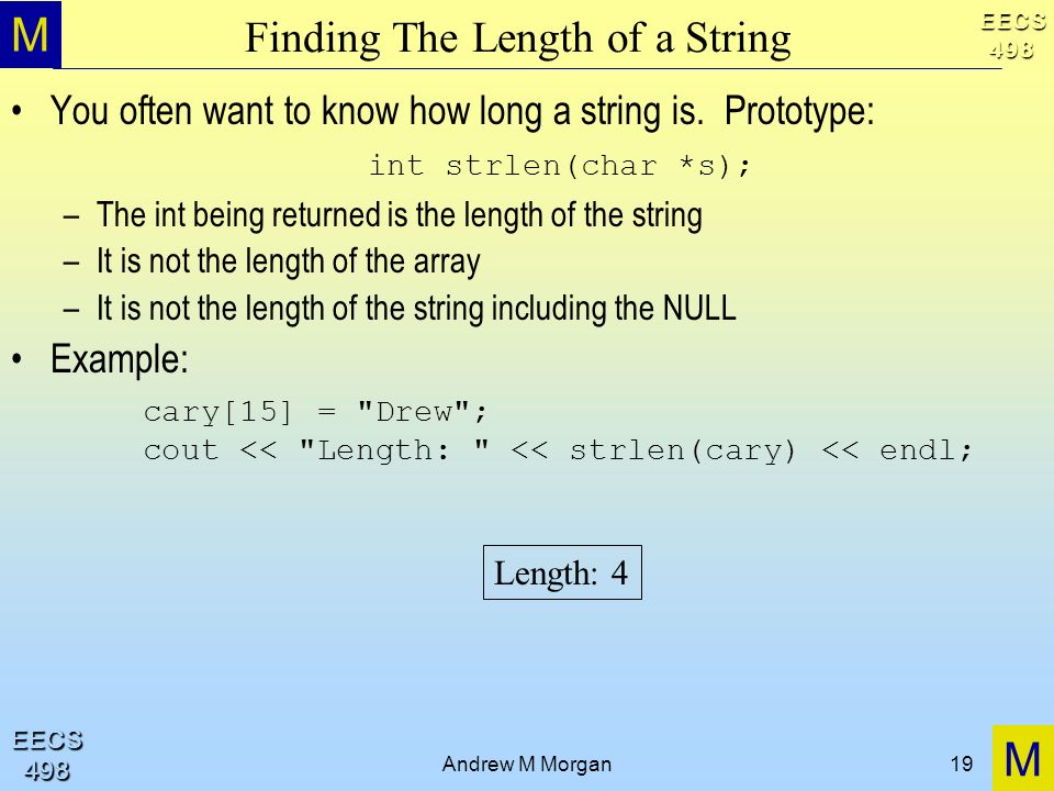 M M EECS498 EECS498 Andrew M Morgan19 Finding The Length of a String You often want to know how long a string is.