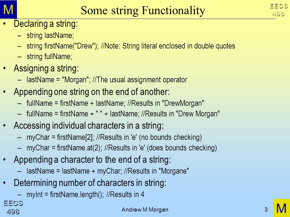 M M EECS498 EECS498 Andrew M Morgan3 Some string Functionality Declaring a string: –string lastName; –string firstName( Drew ); //Note: String literal enclosed in double quotes –string fullName; Assigning a string: –lastName = Morgan ; //The usual assignment operator Appending one string on the end of another: –fullName = firstName + lastName; //Results in DrewMorgan –fullName = firstName + + lastName; //Results in Drew Morgan Accessing individual characters in a string: –myChar = firstName[2]; //Results in e (no bounds checking) –myChar = firstName.at(2); //Results in e (does bounds checking) Appending a character to the end of a string: –lastName = lastName + myChar; //Results in Morgane Determining number of characters in string: –myInt = firstName.length(); //Results in 4