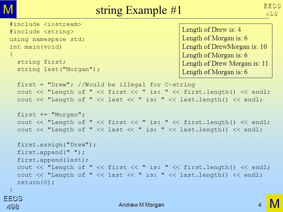 M M EECS498 EECS498 Andrew M Morgan4 string Example #1 #include using namespace std; int main(void) { string first; string last( Morgan ); first = Drew ; //Would be illegal for C-string cout << Length of << first << is: << first.length() << endl; cout << Length of << last << is: << last.length() << endl; first += Morgan ; cout << Length of << first << is: << first.length() << endl; cout << Length of << last << is: << last.length() << endl; first.assign( Drew ); first.append( ); first.append(last); cout << Length of << first << is: << first.length() << endl; cout << Length of << last << is: << last.length() << endl; return(0); } Length of Drew is: 4 Length of Morgan is: 6 Length of DrewMorgan is: 10 Length of Morgan is: 6 Length of Drew Morgan is: 11 Length of Morgan is: 6