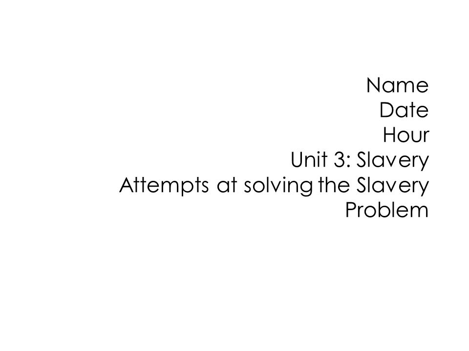 Name Date Hour Unit 3: Slavery Attempts at solving the Slavery Problem