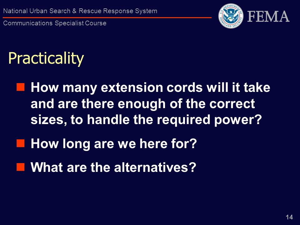 14 National Urban Search & Rescue Response System Communications Specialist Course Practicality How many extension cords will it take and are there enough of the correct sizes, to handle the required power.