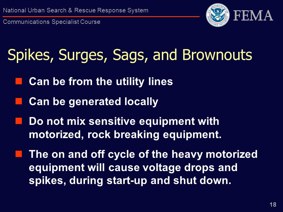 18 National Urban Search & Rescue Response System Communications Specialist Course Spikes, Surges, Sags, and Brownouts Can be from the utility lines Can be generated locally Do not mix sensitive equipment with motorized, rock breaking equipment.