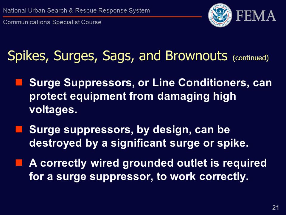 21 National Urban Search & Rescue Response System Communications Specialist Course Spikes, Surges, Sags, and Brownouts (continued) Surge Suppressors, or Line Conditioners, can protect equipment from damaging high voltages.