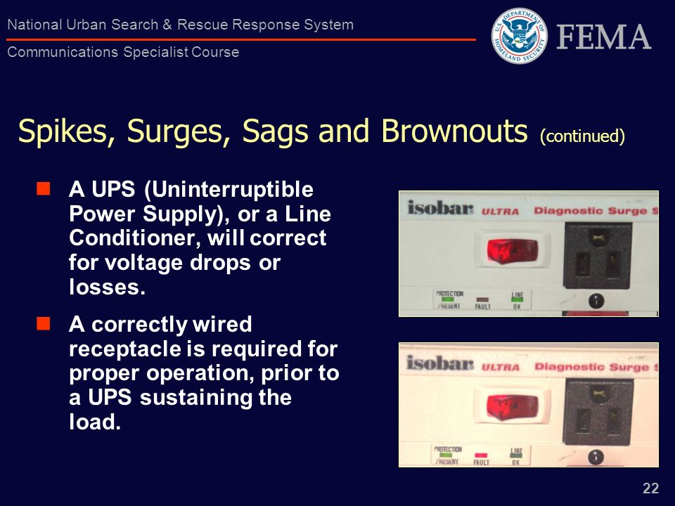 22 National Urban Search & Rescue Response System Communications Specialist Course Spikes, Surges, Sags and Brownouts (continued) A UPS (Uninterruptible Power Supply), or a Line Conditioner, will correct for voltage drops or losses.