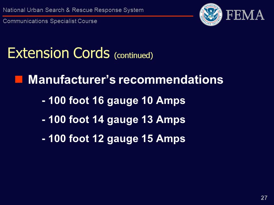 27 National Urban Search & Rescue Response System Communications Specialist Course Extension Cords (continued) Manufacturers recommendations foot 16 gauge 10 Amps foot 14 gauge 13 Amps foot 12 gauge 15 Amps