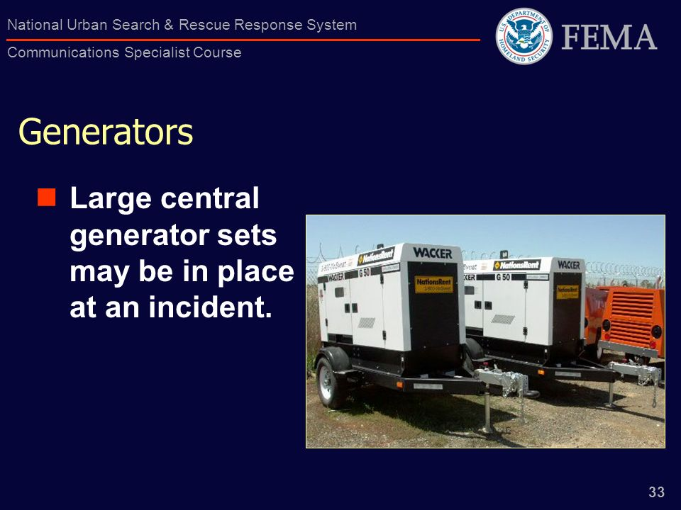 33 National Urban Search & Rescue Response System Communications Specialist Course Generators Large central generator sets may be in place at an incident.