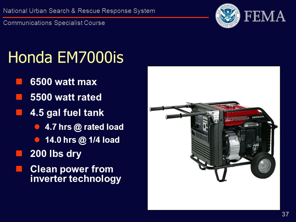 37 National Urban Search & Rescue Response System Communications Specialist Course Honda EM7000is 6500 watt max 5500 watt rated 4.5 gal fuel tank 4.7 rated load /4 load 200 lbs dry Clean power from inverter technology