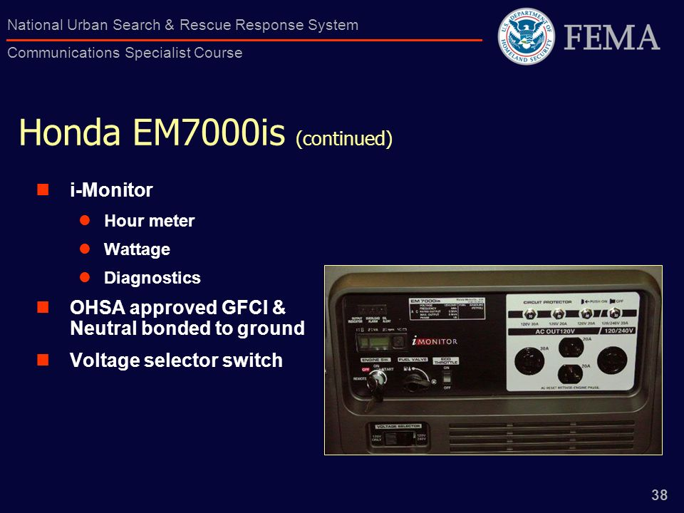 38 National Urban Search & Rescue Response System Communications Specialist Course Honda EM7000is (continued) i-Monitor Hour meter Wattage Diagnostics OHSA approved GFCI & Neutral bonded to ground Voltage selector switch