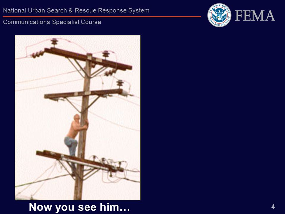 4 National Urban Search & Rescue Response System Communications Specialist Course Now you see him…