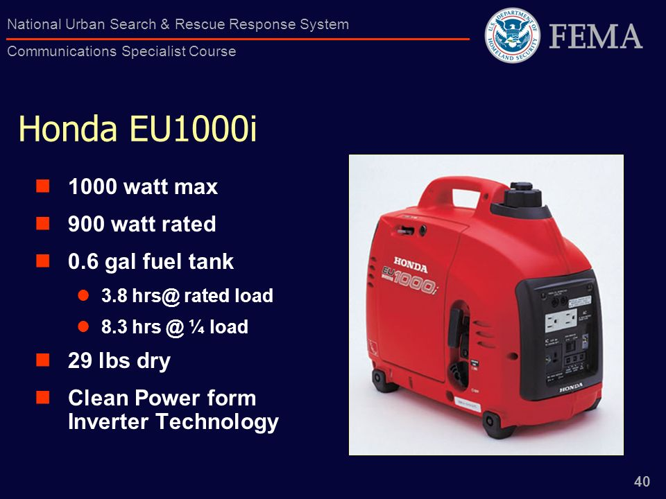 40 National Urban Search & Rescue Response System Communications Specialist Course Honda EU1000i 1000 watt max 900 watt rated 0.6 gal fuel tank 3.8 rated load 8.3 ¼ load 29 lbs dry Clean Power form Inverter Technology