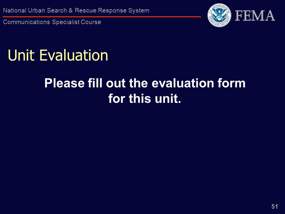 51 National Urban Search & Rescue Response System Communications Specialist Course Unit Evaluation Please fill out the evaluation form for this unit.
