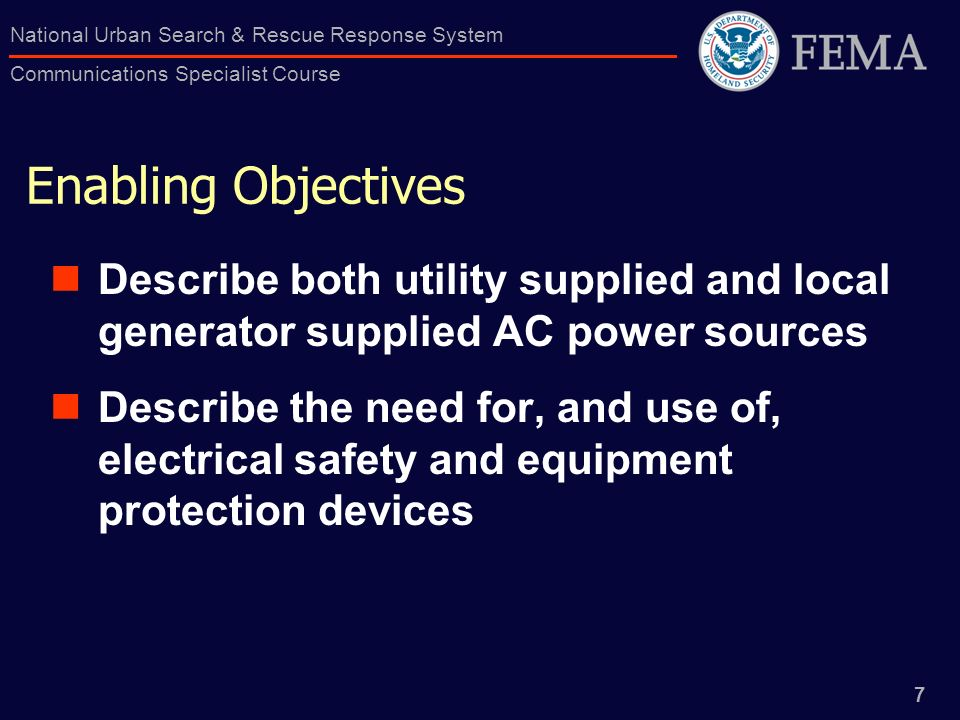 7 National Urban Search & Rescue Response System Communications Specialist Course Enabling Objectives Describe both utility supplied and local generator supplied AC power sources Describe the need for, and use of, electrical safety and equipment protection devices