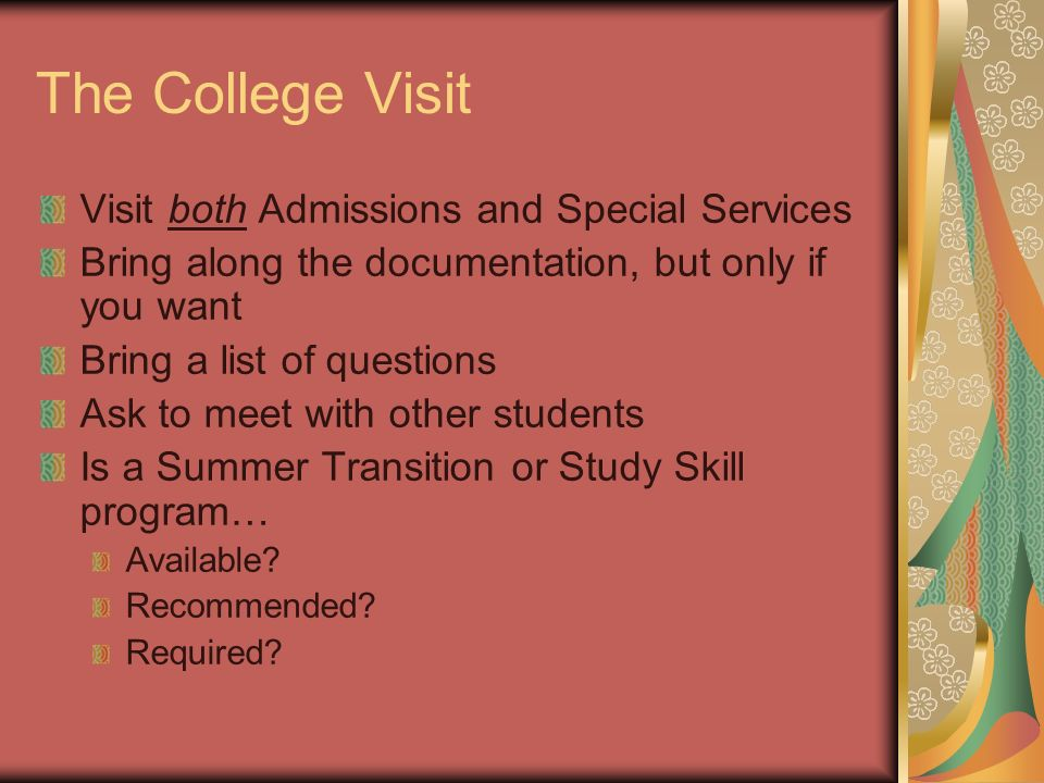 The College Visit Visit both Admissions and Special Services Bring along the documentation, but only if you want Bring a list of questions Ask to meet with other students Is a Summer Transition or Study Skill program… Available.