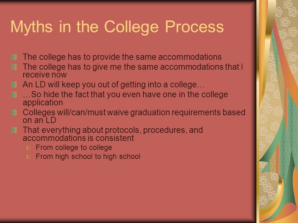 Myths in the College Process The college has to provide the same accommodations The college has to give me the same accommodations that I receive now An LD will keep you out of getting into a college… …So hide the fact that you even have one in the college application Colleges will/can/must waive graduation requirements based on an LD That everything about protocols, procedures, and accommodations is consistent From college to college From high school to high school