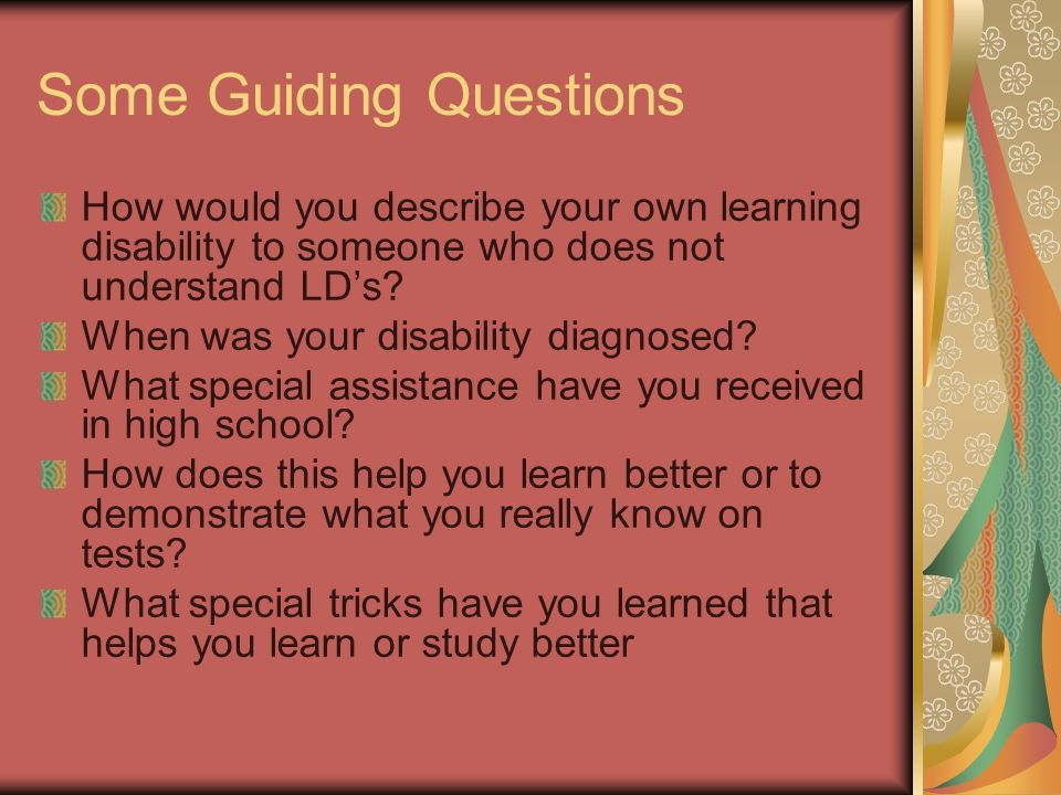 Some Guiding Questions How would you describe your own learning disability to someone who does not understand LDs.