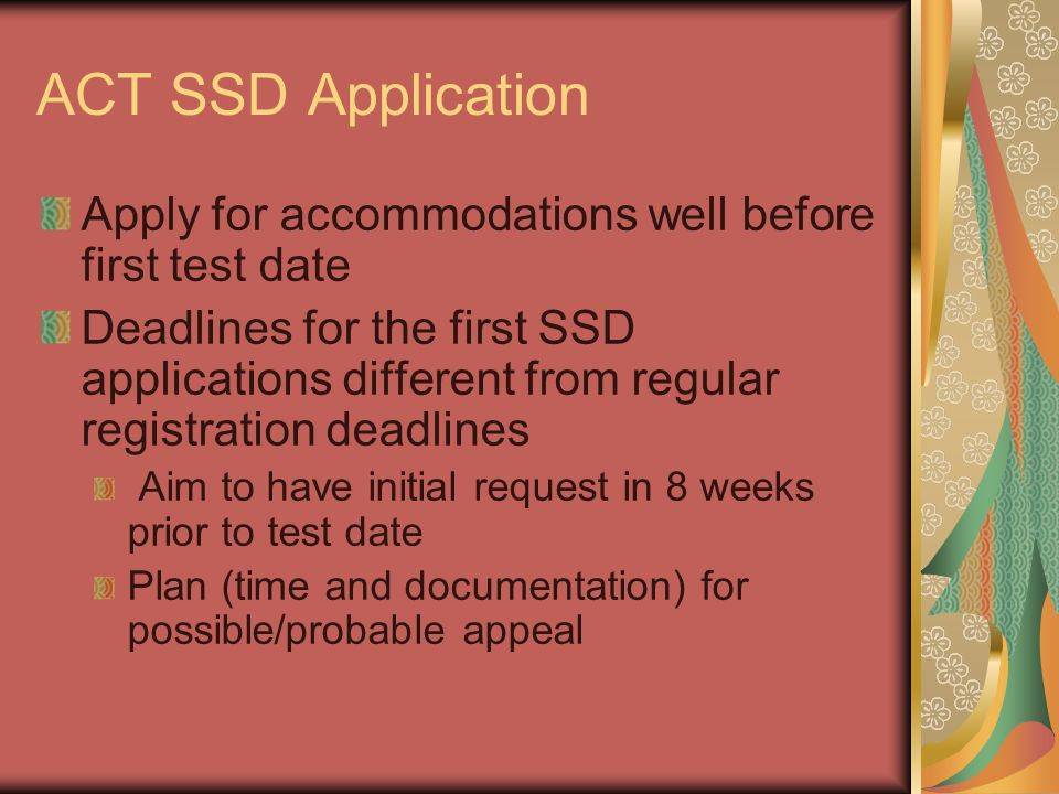 ACT SSD Application Apply for accommodations well before first test date Deadlines for the first SSD applications different from regular registration deadlines Aim to have initial request in 8 weeks prior to test date Plan (time and documentation) for possible/probable appeal