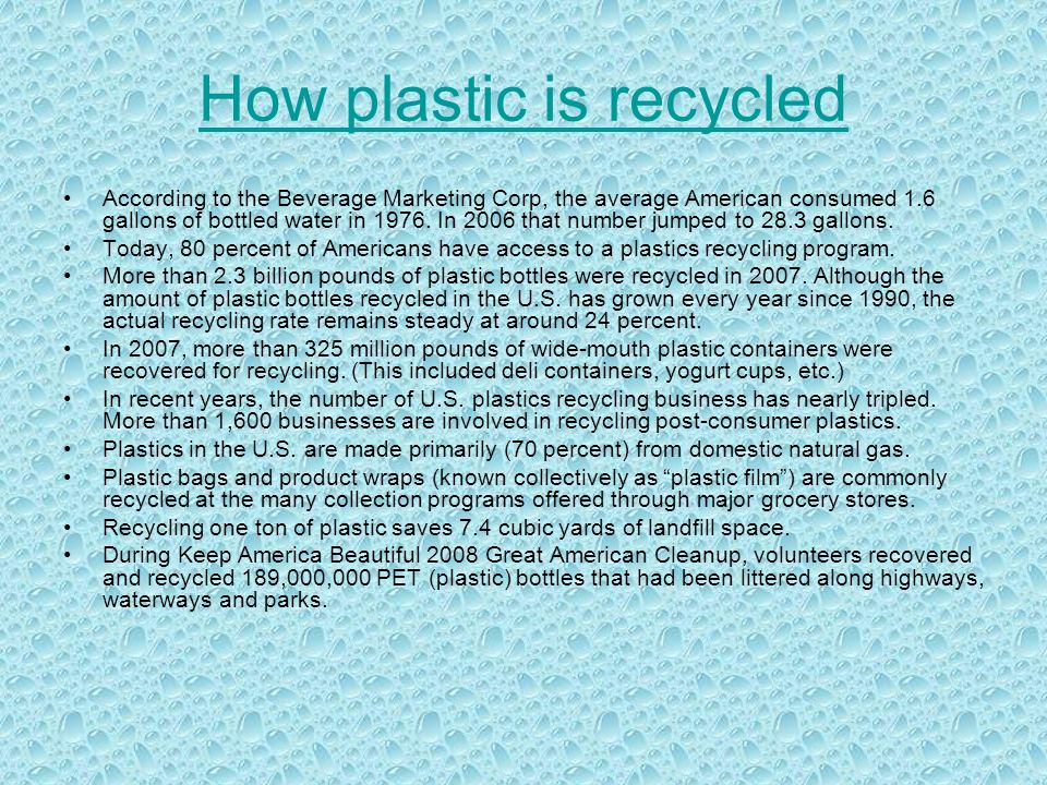 How plastic is recycled According to the Beverage Marketing Corp, the average American consumed 1.6 gallons of bottled water in 1976.