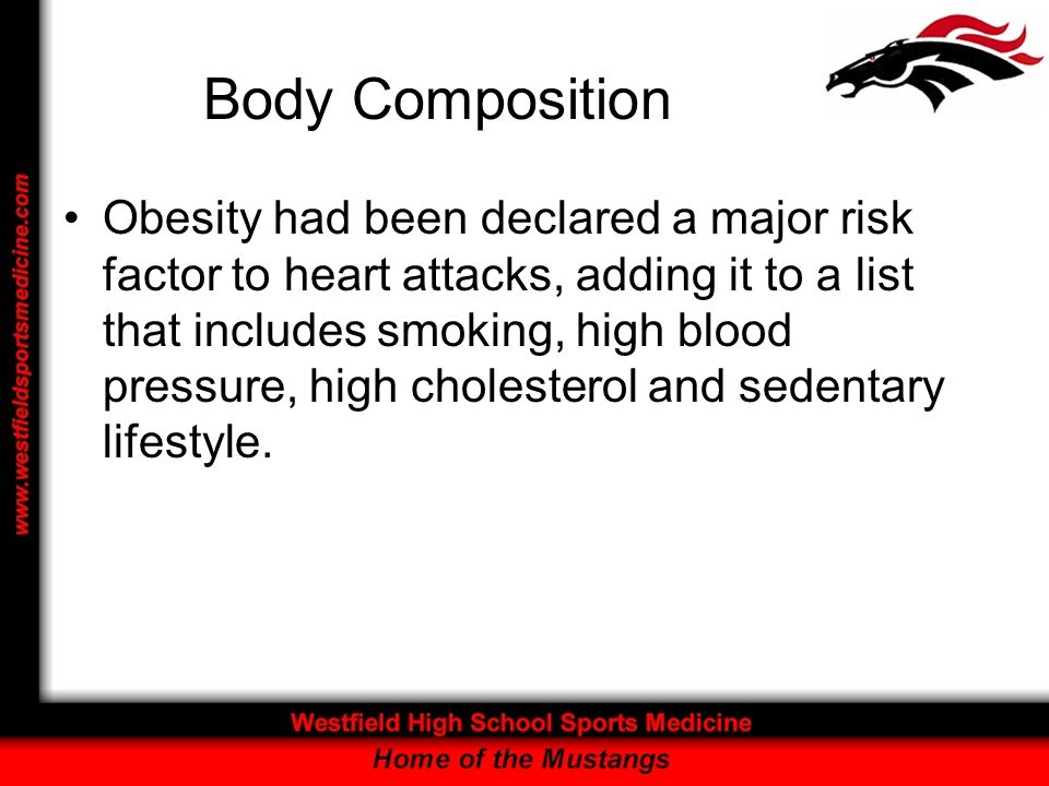 Body Composition Obesity had been declared a major risk factor to heart attacks, adding it to a list that includes smoking, high blood pressure, high cholesterol and sedentary lifestyle.