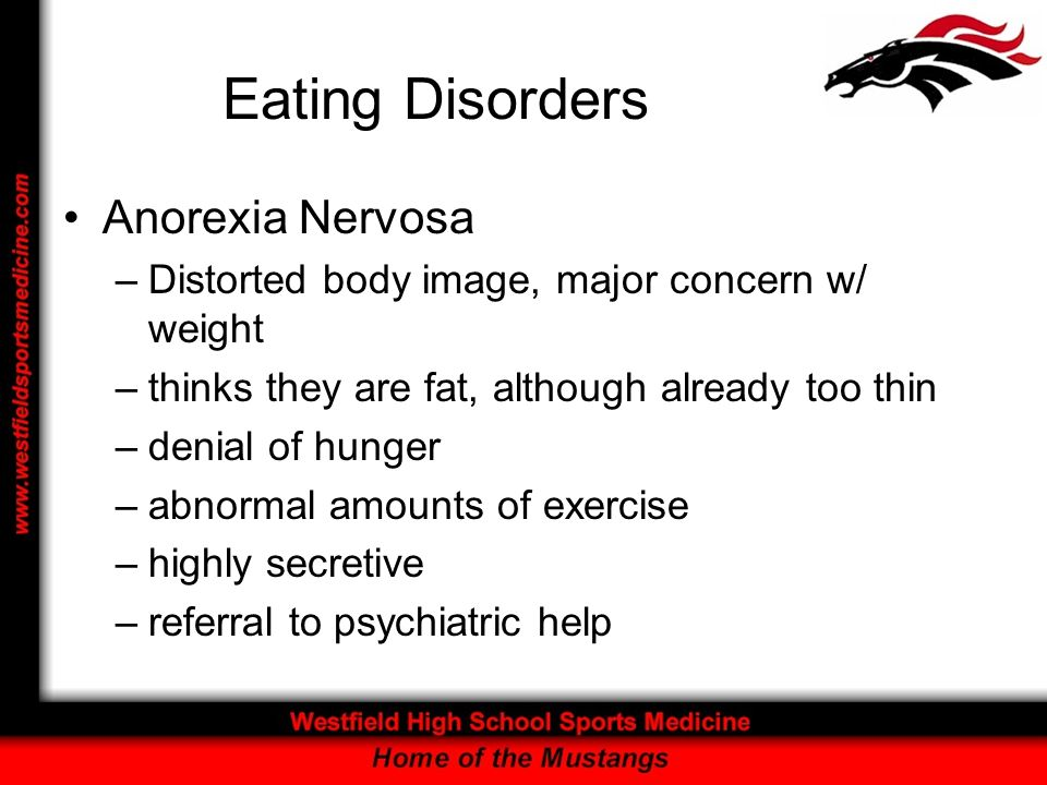 Eating Disorders Anorexia Nervosa –Distorted body image, major concern w/ weight –thinks they are fat, although already too thin –denial of hunger –abnormal amounts of exercise –highly secretive –referral to psychiatric help