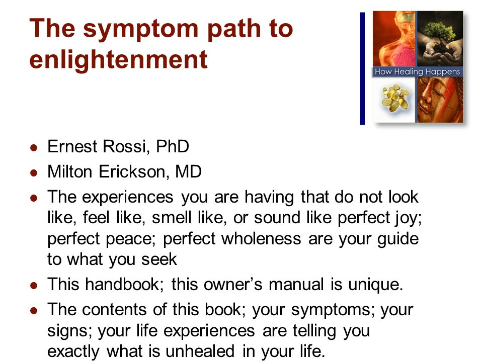 The symptom path to enlightenment Ernest Rossi, PhD Milton Erickson, MD The experiences you are having that do not look like, feel like, smell like, or sound like perfect joy; perfect peace; perfect wholeness are your guide to what you seek This handbook; this owners manual is unique.