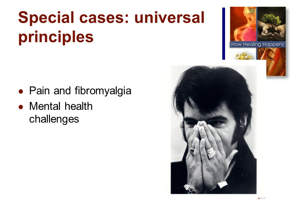 Special cases: universal principles Pain and fibromyalgia Mental health challenges