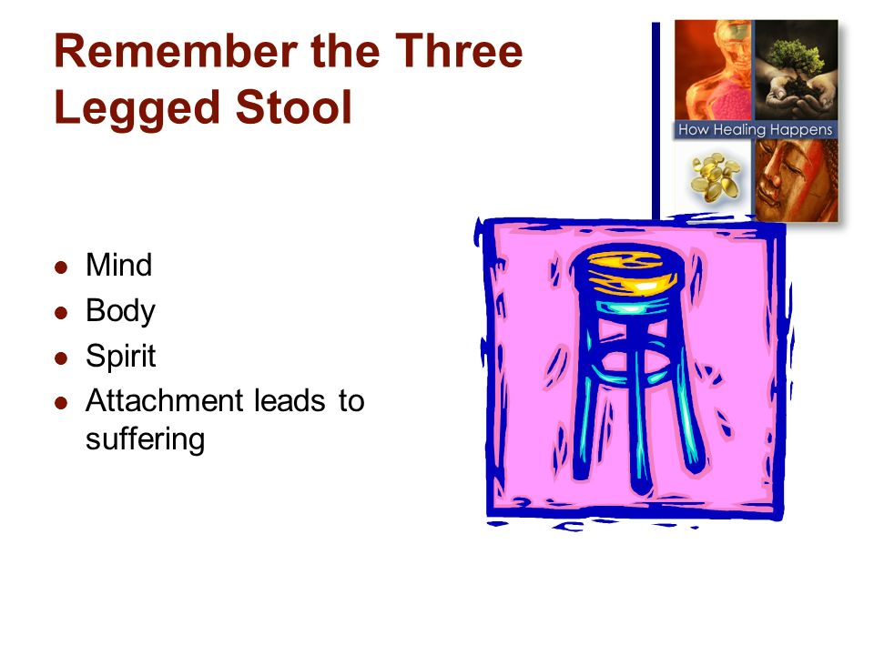 Remember the Three Legged Stool Mind Body Spirit Attachment leads to suffering