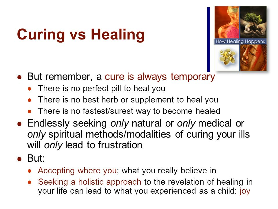 Curing vs Healing But remember, a cure is always temporary There is no perfect pill to heal you There is no best herb or supplement to heal you There is no fastest/surest way to become healed Endlessly seeking only natural or only medical or only spiritual methods/modalities of curing your ills will only lead to frustration But: Accepting where you; what you really believe in Seeking a holistic approach to the revelation of healing in your life can lead to what you experienced as a child: joy