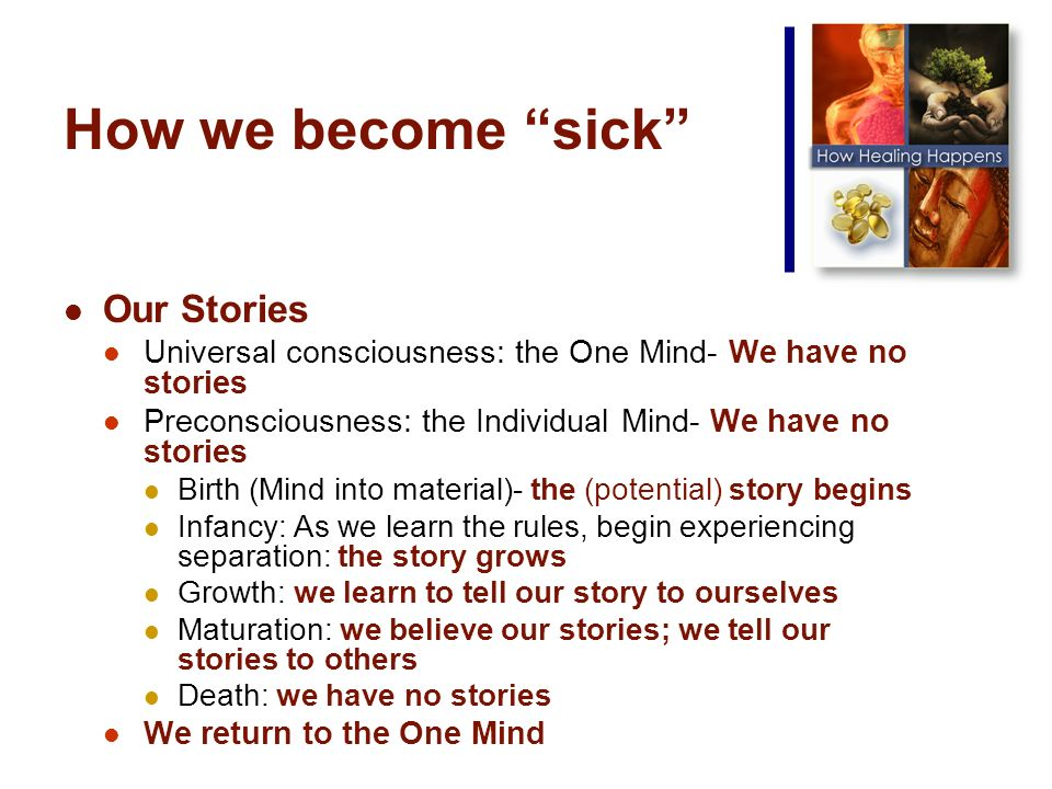 How we become sick Our Stories Universal consciousness: the One Mind- We have no stories Preconsciousness: the Individual Mind- We have no stories Birth (Mind into material)- the (potential) story begins Infancy: As we learn the rules, begin experiencing separation: the story grows Growth: we learn to tell our story to ourselves Maturation: we believe our stories; we tell our stories to others Death: we have no stories We return to the One Mind