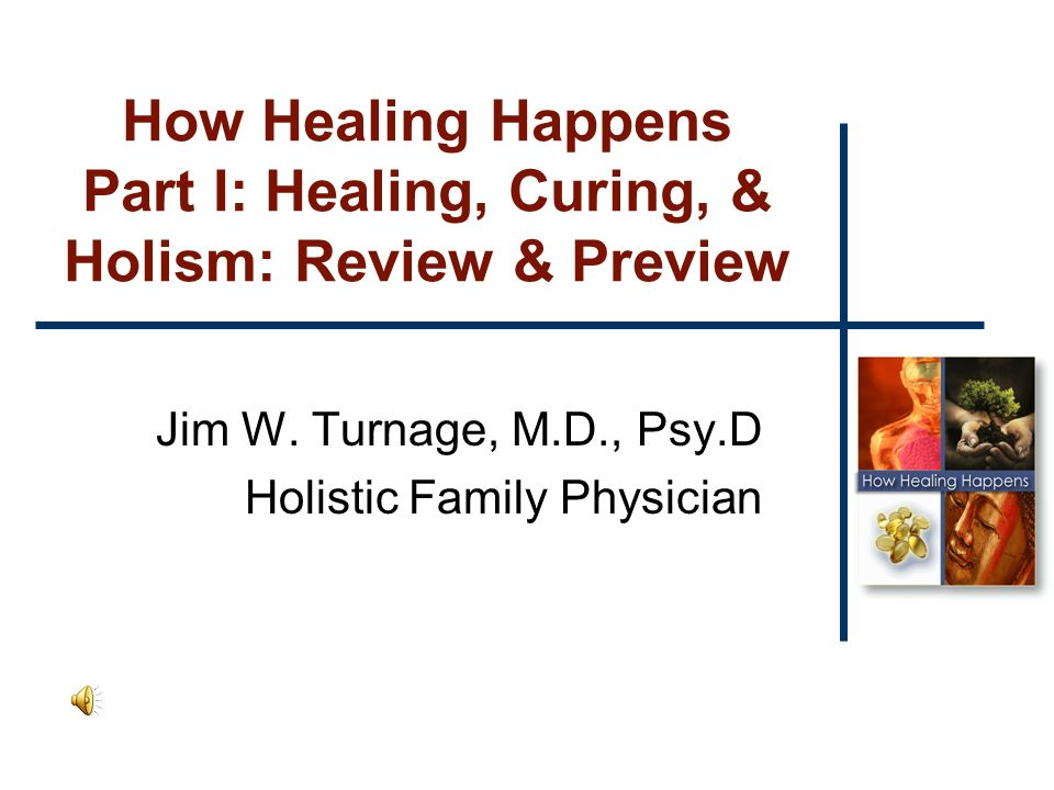 How Healing Happens Part I: Healing, Curing, & Holism: Review & Preview Jim W.