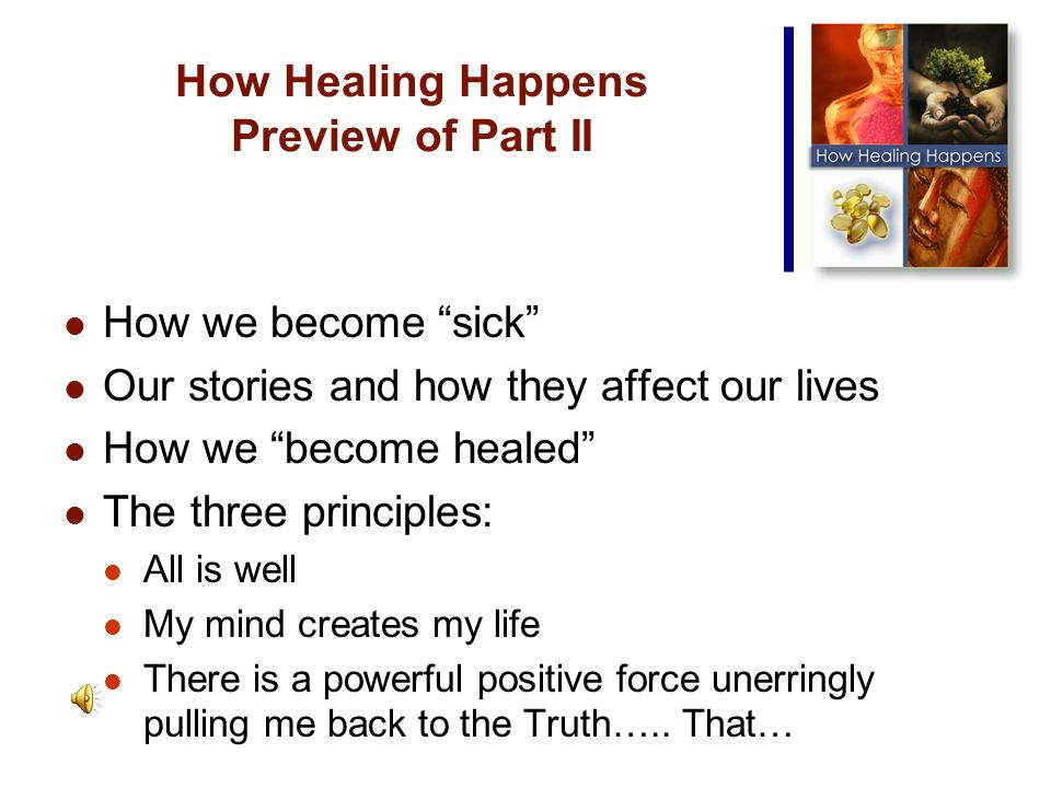 How Healing Happens Preview of Part II How we become sick Our stories and how they affect our lives How we become healed The three principles: All is well My mind creates my life There is a powerful positive force unerringly pulling me back to the Truth…..