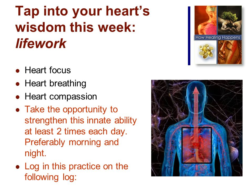 Tap into your hearts wisdom this week: lifework Heart focus Heart breathing Heart compassion Take the opportunity to strengthen this innate ability at least 2 times each day.
