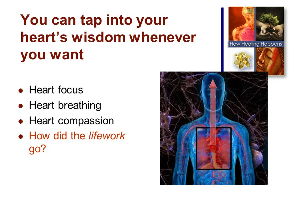You can tap into your hearts wisdom whenever you want Heart focus Heart breathing Heart compassion How did the lifework go
