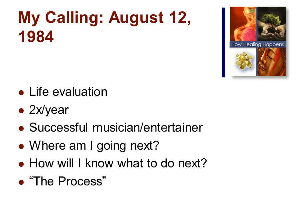 My Calling: August 12, 1984 Life evaluation 2x/year Successful musician/entertainer Where am I going next.