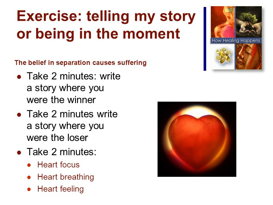 Exercise: telling my story or being in the moment Take 2 minutes: write a story where you were the winner Take 2 minutes write a story where you were the loser Take 2 minutes: Heart focus Heart breathing Heart feeling The belief in separation causes suffering
