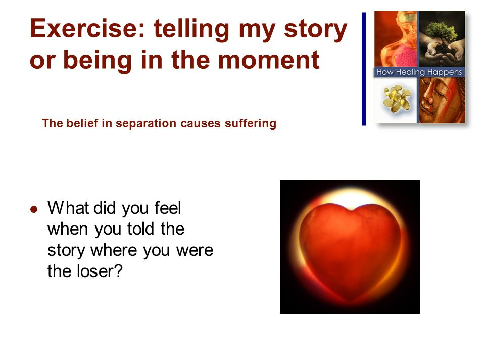 Exercise: telling my story or being in the moment What did you feel when you told the story where you were the loser.