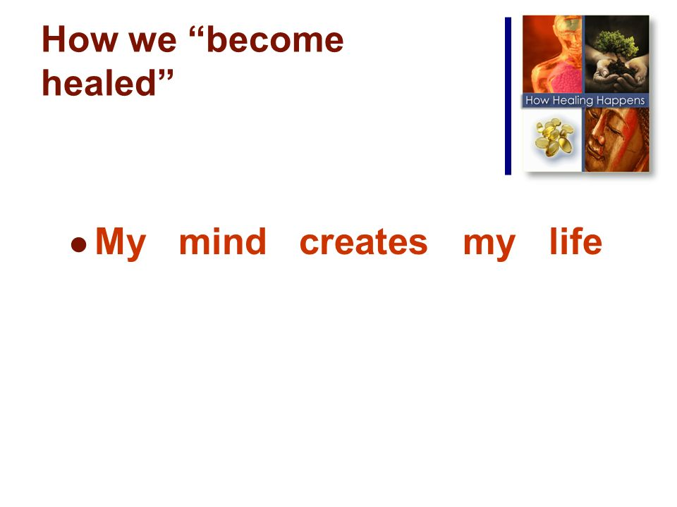 How we become healed My mind creates my life