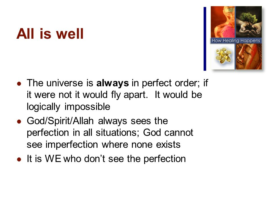 All is well The universe is always in perfect order; if it were not it would fly apart.