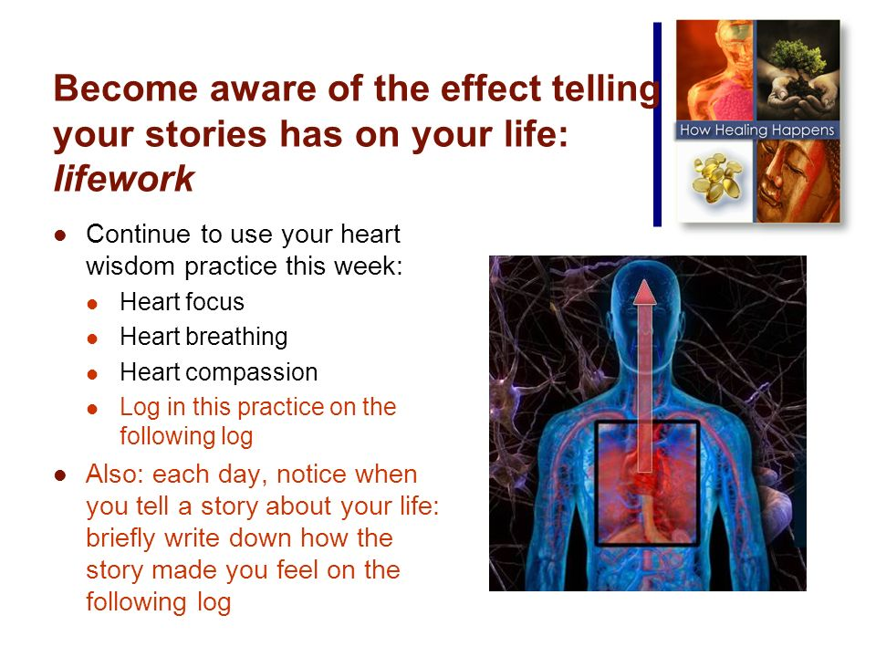 Become aware of the effect telling your stories has on your life: lifework Continue to use your heart wisdom practice this week: Heart focus Heart breathing Heart compassion Log in this practice on the following log Also: each day, notice when you tell a story about your life: briefly write down how the story made you feel on the following log
