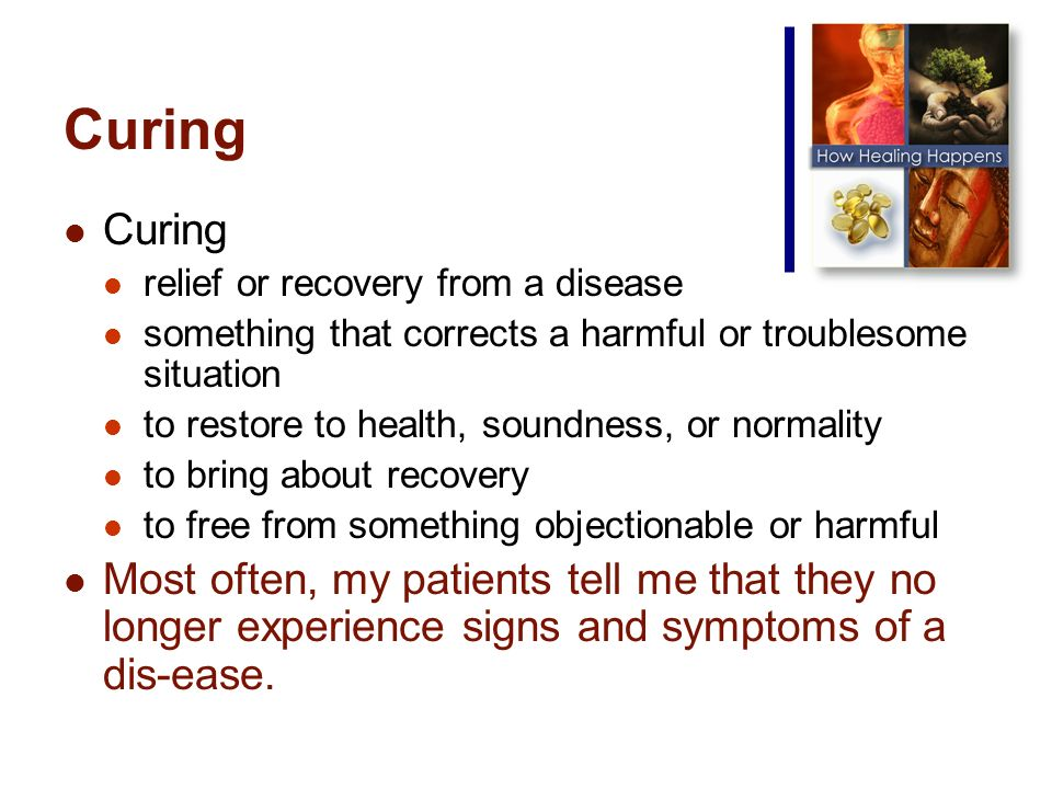 Curing relief or recovery from a disease something that corrects a harmful or troublesome situation to restore to health, soundness, or normality to bring about recovery to free from something objectionable or harmful Most often, my patients tell me that they no longer experience signs and symptoms of a dis-ease.